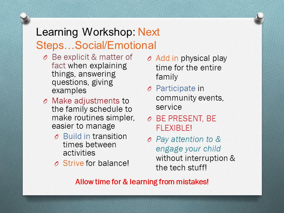 Learning Workshop: Next Steps…Social/Emotional O Be explicit & matter of fact when explaining things, answering questions, giving examples O Make adju