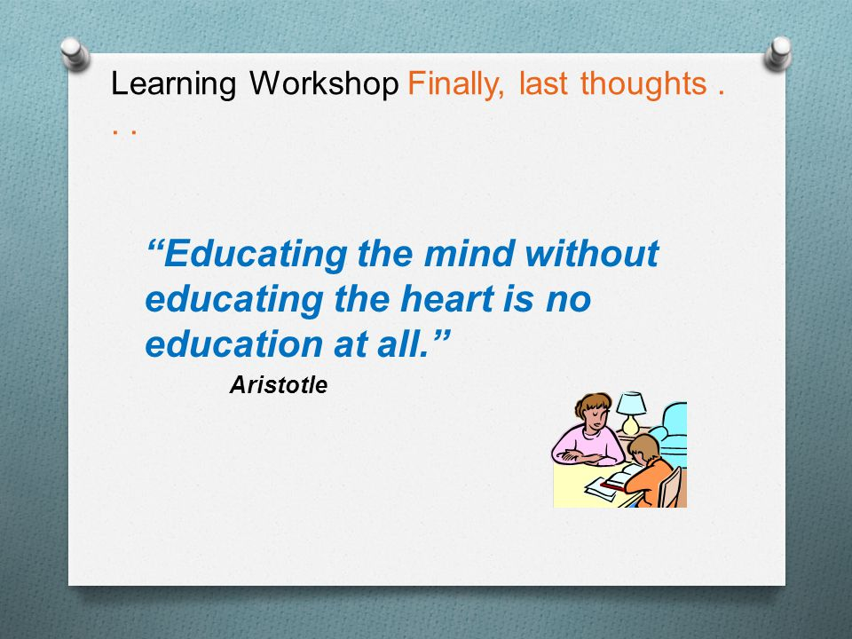 "Learning Workshop Finally, last thoughts... ""Educating the mind without educating the heart is no education at all."" Aristotle"