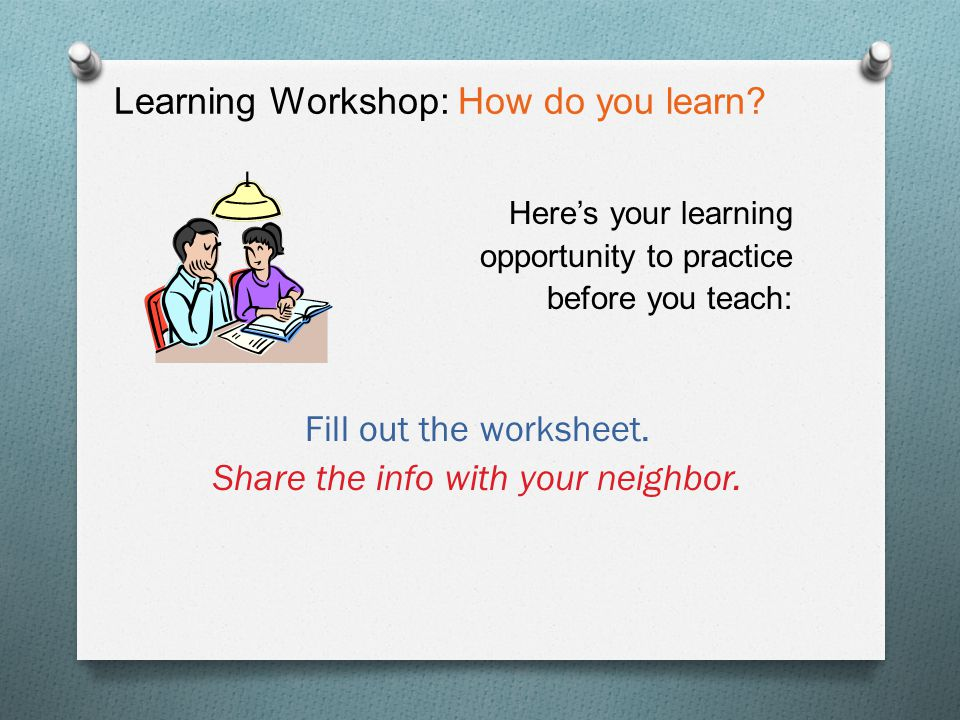 Learning Workshop: How do you learn? Here's your learning opportunity to practice before you teach: Fill out the worksheet. Share the info with your n