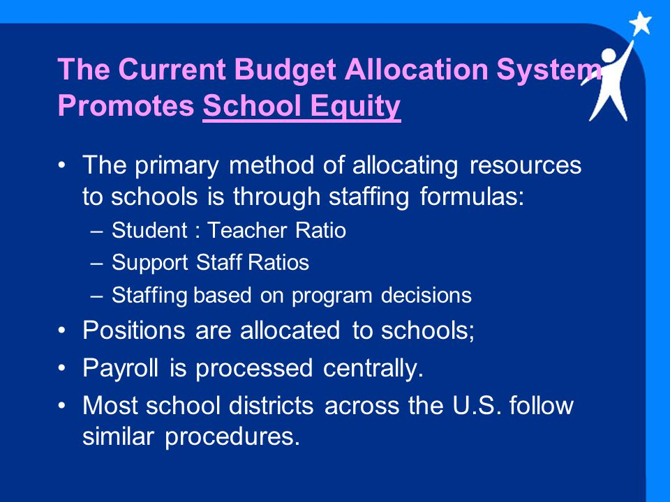 The Current Budget Allocation System Promotes School Equity The primary method of allocating resources to schools is through staffing formulas: –Student : Teacher Ratio –Support Staff Ratios –Staffing based on program decisions Positions are allocated to schools; Payroll is processed centrally.