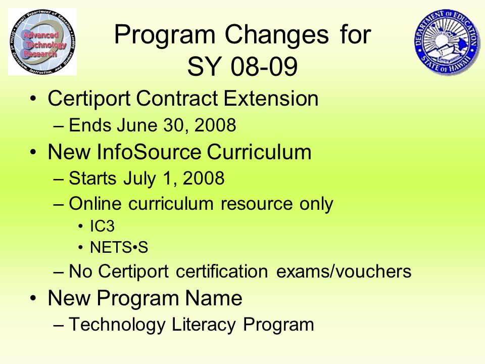 Program Changes for SY Certiport Contract Extension –Ends June 30, 2008 New InfoSource Curriculum –Starts July 1, 2008 –Online curriculum resource only IC3 NETSS –No Certiport certification exams/vouchers New Program Name –Technology Literacy Program