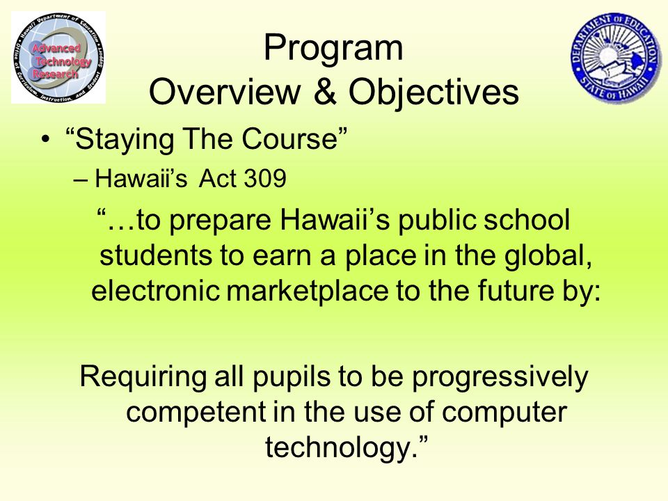 Program Overview & Objectives Staying The Course –Hawaii's Act 309 …to prepare Hawaii's public school students to earn a place in the global, electronic marketplace to the future by: Requiring all pupils to be progressively competent in the use of computer technology.