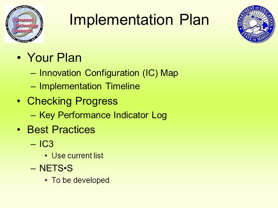 Implementation Plan Your Plan –Innovation Configuration (IC) Map –Implementation Timeline Checking Progress –Key Performance Indicator Log Best Practices –IC3 Use current list –NETSS To be developed