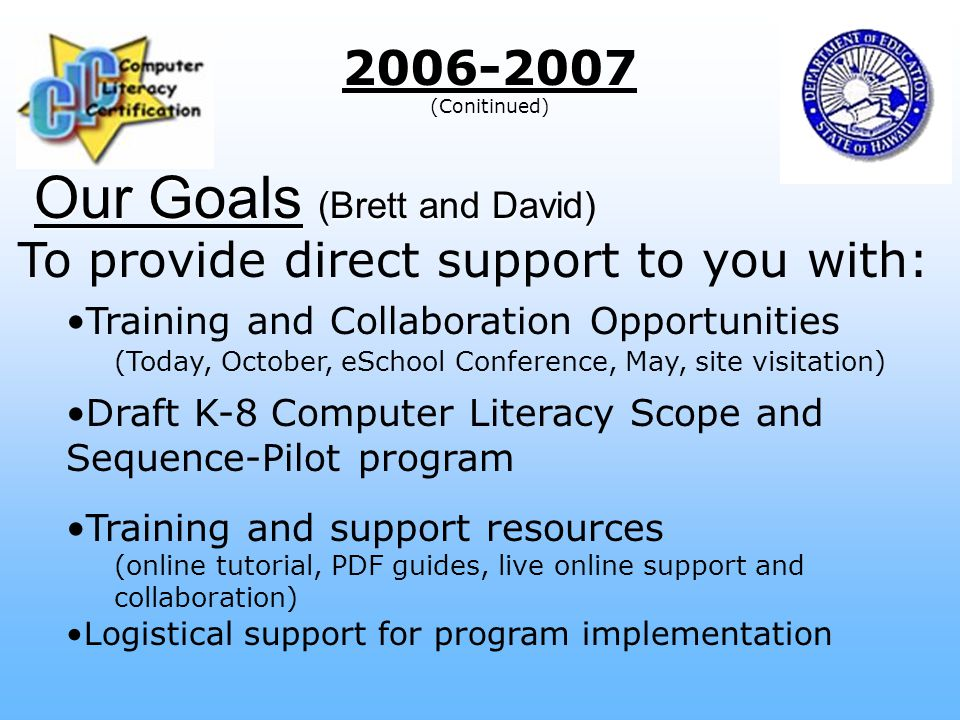 Our Goals (Brett and David) 2006-2007 (Conitinued) To provide direct support to you with: Training and Collaboration Opportunities (Today, October, eSchool Conference, May, site visitation) Draft K-8 Computer Literacy Scope and Sequence-Pilot program Training and support resources (online tutorial, PDF guides, live online support and collaboration) Logistical support for program implementation