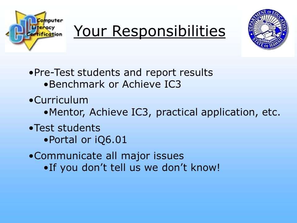 Your Responsibilities Pre-Test students and report results Benchmark or Achieve IC3 Curriculum Mentor, Achieve IC3, practical application, etc.