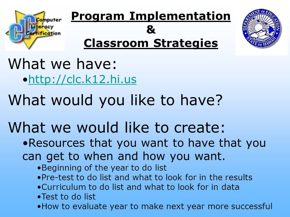 Program Implementation & Classroom Strategies What we have: http://clc.k12.hi.us What we would like to create: Resources that you want to have that you can get to when and how you want.