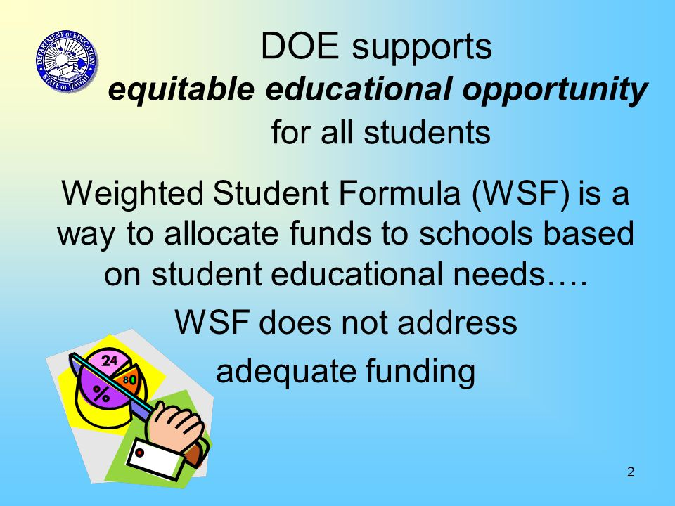 2 DOE supports equitable educational opportunity for all students Weighted Student Formula (WSF) is a way to allocate funds to schools based on studen