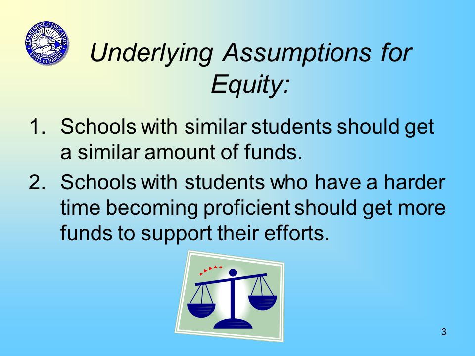 3 Underlying Assumptions for Equity: 1.Schools with similar students should get a similar amount of funds. 2.Schools with students who have a harder t