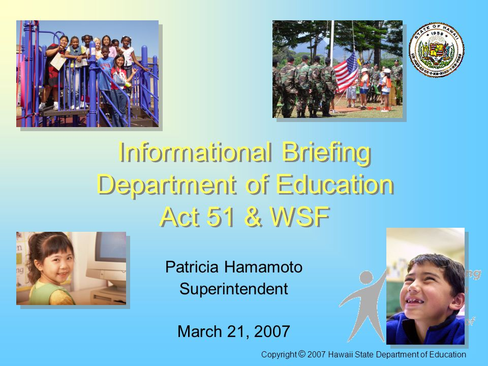 1 Patricia Hamamoto Superintendent March 21, 2007 Informational Briefing Department of Education Act 51 & WSF Copyright © 2007 Hawaii State Department of Education