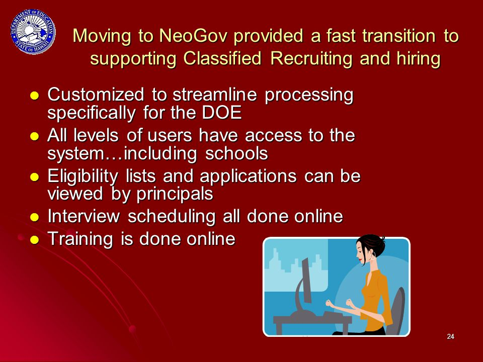 24 Moving to NeoGov provided a fast transition to supporting Classified Recruiting and hiring Customized to streamline processing specifically for the DOE Customized to streamline processing specifically for the DOE All levels of users have access to the system…including schools All levels of users have access to the system…including schools Eligibility lists and applications can be viewed by principals Eligibility lists and applications can be viewed by principals Interview scheduling all done online Interview scheduling all done online Training is done online Training is done online