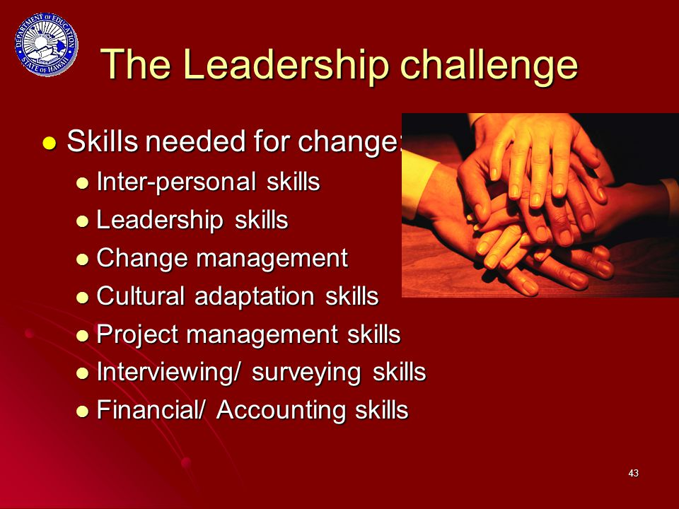 43 The Leadership challenge Skills needed for change: Skills needed for change: Inter-personal skills Inter-personal skills Leadership skills Leadership skills Change management Change management Cultural adaptation skills Cultural adaptation skills Project management skills Project management skills Interviewing/ surveying skills Interviewing/ surveying skills Financial/ Accounting skills Financial/ Accounting skills