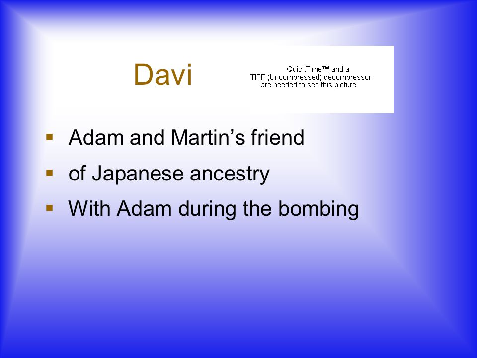 Davi  Adam and Martin's friend  of Japanese ancestry  With Adam during the bombing