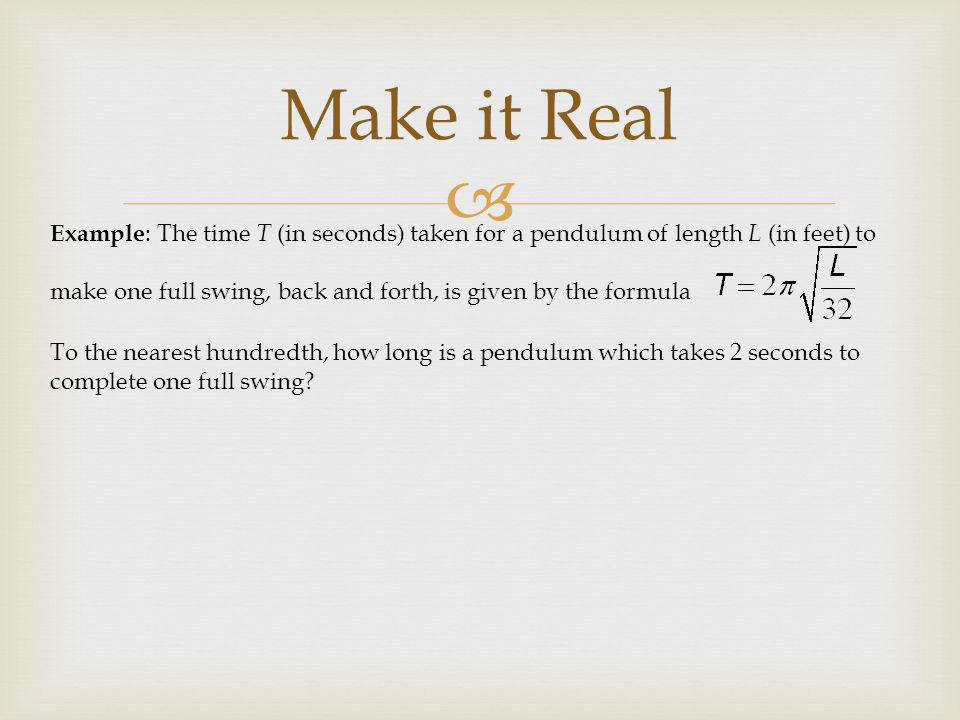  Example : The time T (in seconds) taken for a pendulum of length L (in feet) to make one full swing, back and forth, is given by the formula To the nearest hundredth, how long is a pendulum which takes 2 seconds to complete one full swing.