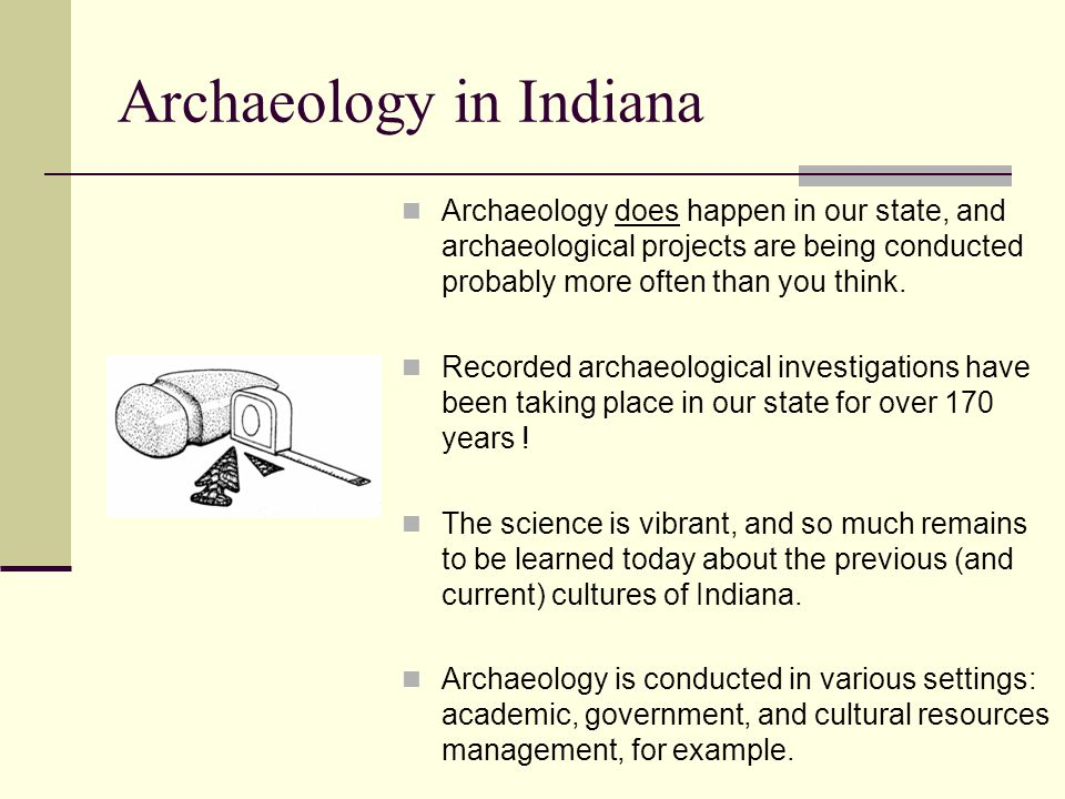 Archaeology in Indiana Archaeology does happen in our state, and archaeological projects are being conducted probably more often than you think.
