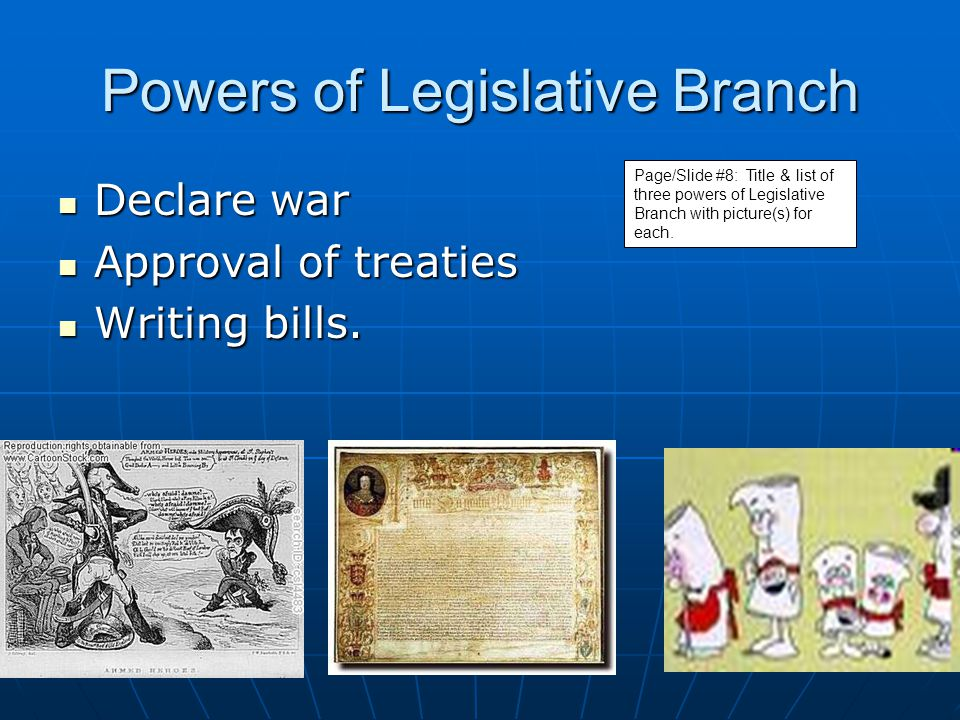 Powers of Legislative Branch Declare war Declare war Approval of treaties Approval of treaties Writing bills. Writing bills. Page/Slide #8: Title & li