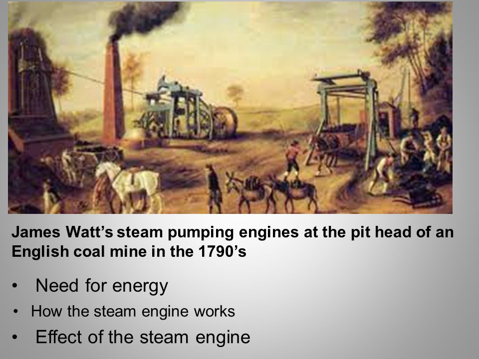 James Watt's steam pumping engines at the pit head of an English coal mine in the 1790's Need for energy How the steam engine works Effect of the steam engine