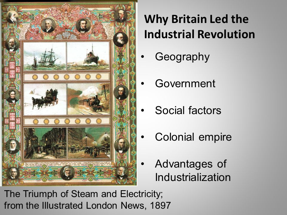 The Triumph of Steam and Electricity; from the Illustrated London News, 1897 Geography Government Social factors Colonial empire Advantages of Industrialization Why Britain Led the Industrial Revolution