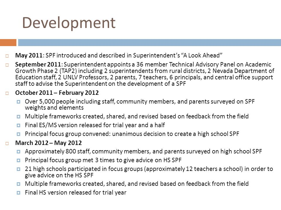 "Development  May 2011: SPF introduced and described in Superintendent's ""A Look Ahead""  September 2011: Superintendent appoints a 36 member Technica"