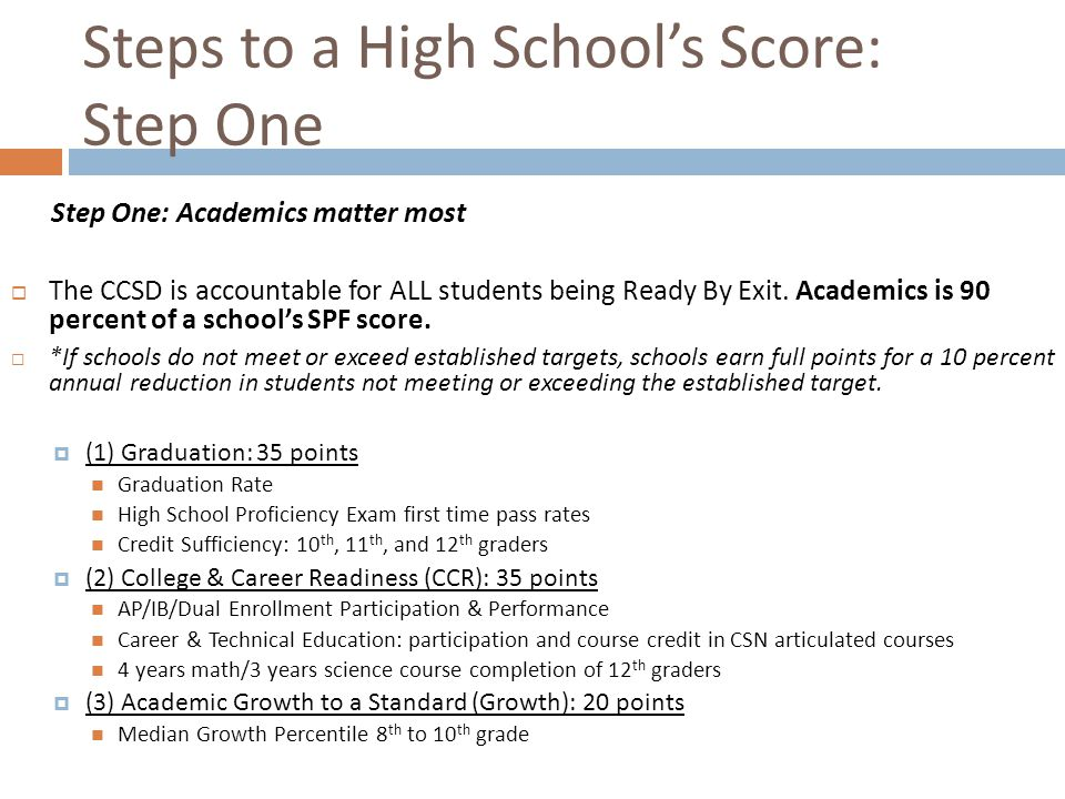 Steps to a High School's Score: Step One Step One: Academics matter most  The CCSD is accountable for ALL students being Ready By Exit. Academics is