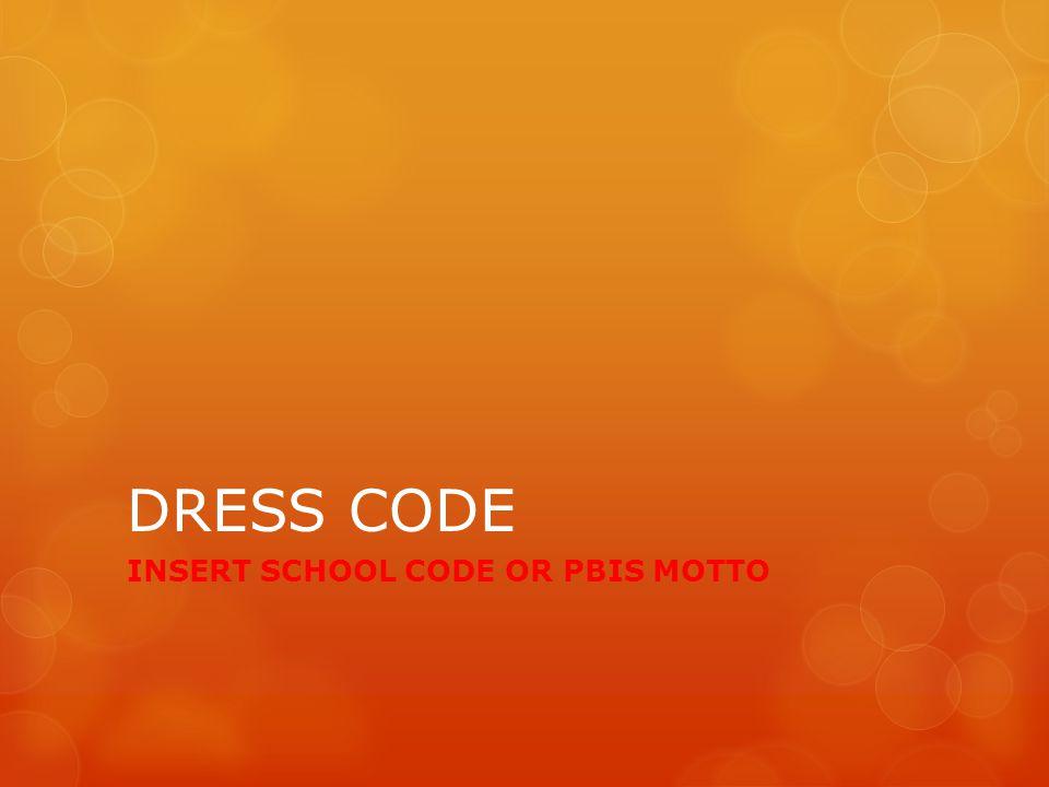 DRESS CODE INSERT SCHOOL CODE OR PBIS MOTTO