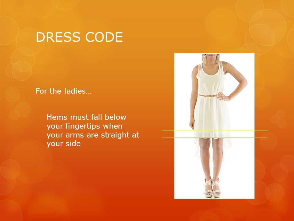 DRESS CODE For the ladies… Hems must fall below your fingertips when your arms are straight at your side  No minis  No short (booty) shorts