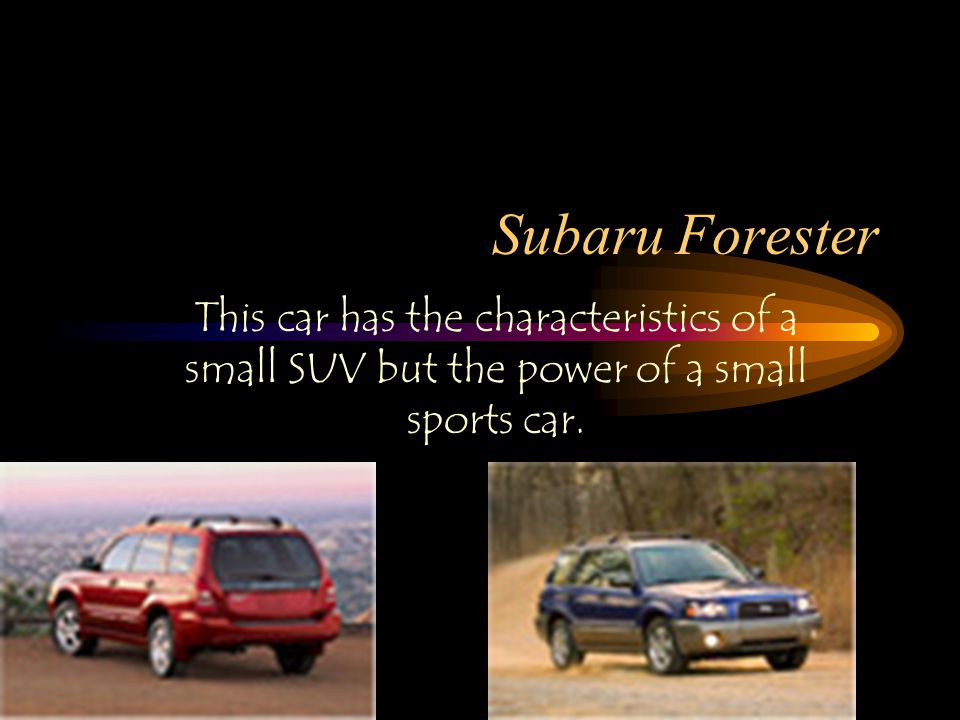 Subaru Forester This car has the characteristics of a small SUV but the power of a small sports car.