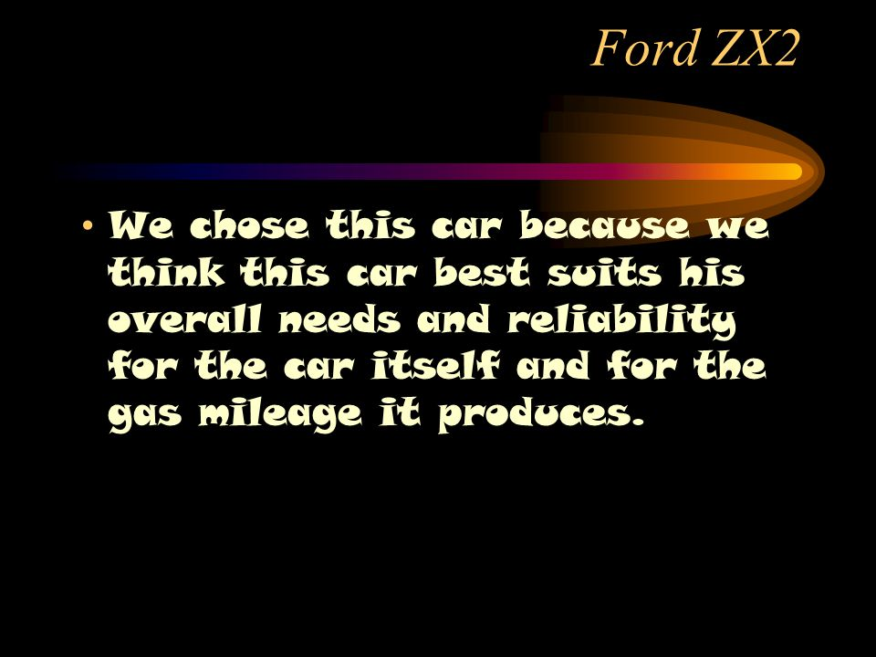 Ford ZX2 We chose this car because we think this car best suits his overall needs and reliability for the car itself and for the gas mileage it produces.