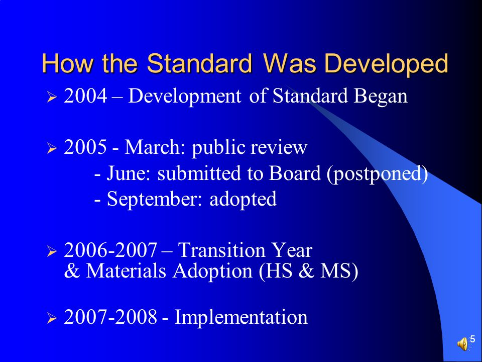 5 How the Standard Was Developed  2004 – Development of Standard Began  2005 - March: public review - June: submitted to Board (postponed) - September: adopted  2006-2007 – Transition Year & Materials Adoption (HS & MS)  2007-2008 - Implementation