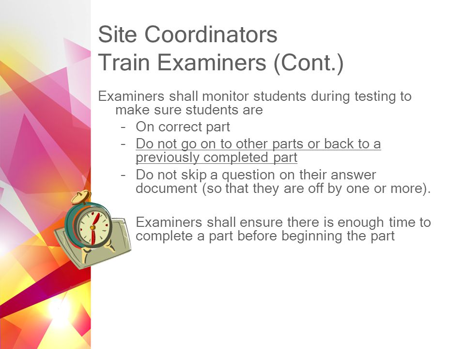 Site Coordinators Train Examiners (Cont.) Examiners shall monitor students during testing to make sure students are –On correct part –Do not go on to other parts or back to a previously completed part –Do not skip a question on their answer document (so that they are off by one or more).