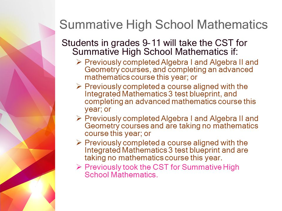 Summative High School Mathematics Students in grades 9–11 will take the CST for Summative High School Mathematics if:  Previously completed Algebra I and Algebra II and Geometry courses, and completing an advanced mathematics course this year; or  Previously completed a course aligned with the Integrated Mathematics 3 test blueprint, and completing an advanced mathematics course this year; or  Previously completed Algebra I and Algebra II and Geometry courses and are taking no mathematics course this year; or  Previously completed a course aligned with the Integrated Mathematics 3 test blueprint and are taking no mathematics course this year.