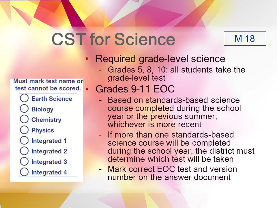 CST for Science Required grade-level science –Grades 5, 8, 10: all students take the grade-level test Grades 9–11 EOC –Based on standards-based science course completed during the school year or the previous summer, whichever is more recent –If more than one standards-based science course will be completed during the school year, the district must determine which test will be taken –Mark correct EOC test and version number on the answer document M 18