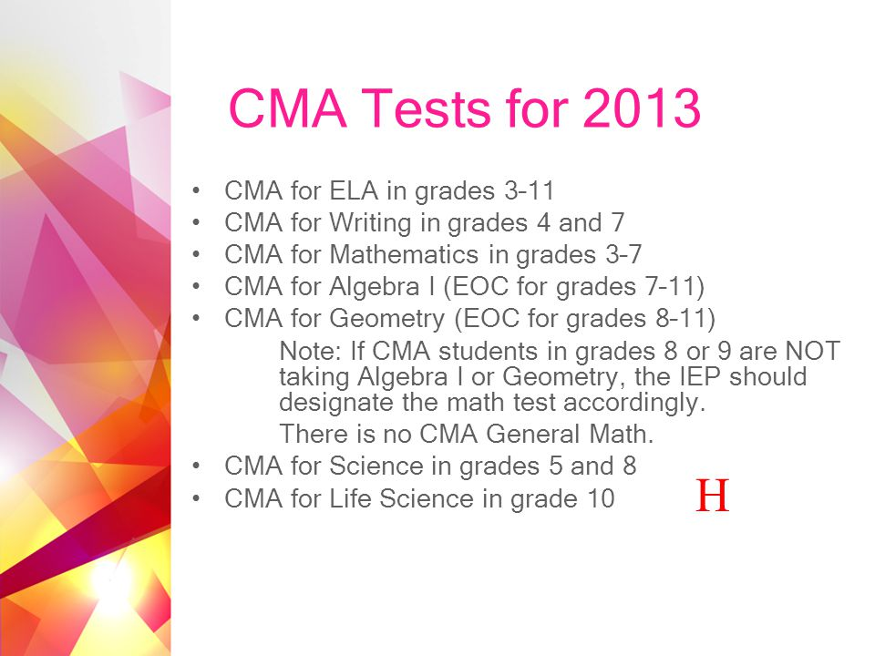 CMA Tests for 2013 CMA for ELA in grades 3–11 CMA for Writing in grades 4 and 7 CMA for Mathematics in grades 3–7 CMA for Algebra I (EOC for grades 7–11) CMA for Geometry (EOC for grades 8–11) Note: If CMA students in grades 8 or 9 are NOT taking Algebra I or Geometry, the IEP should designate the math test accordingly.