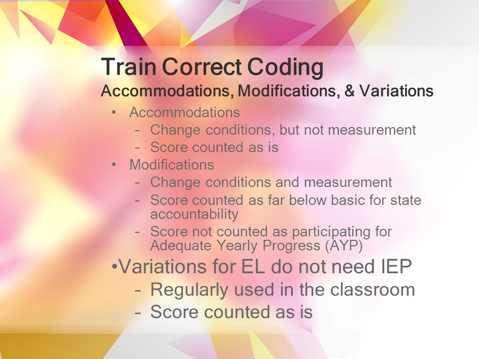 Train Correct Coding Accommodations, Modifications, & Variations Accommodations –Change conditions, but not measurement –Score counted as is Modifications –Change conditions and measurement –Score counted as far below basic for state accountability –Score not counted as participating for Adequate Yearly Progress (AYP) Variations for EL do not need IEP –Regularly used in the classroom –Score counted as is
