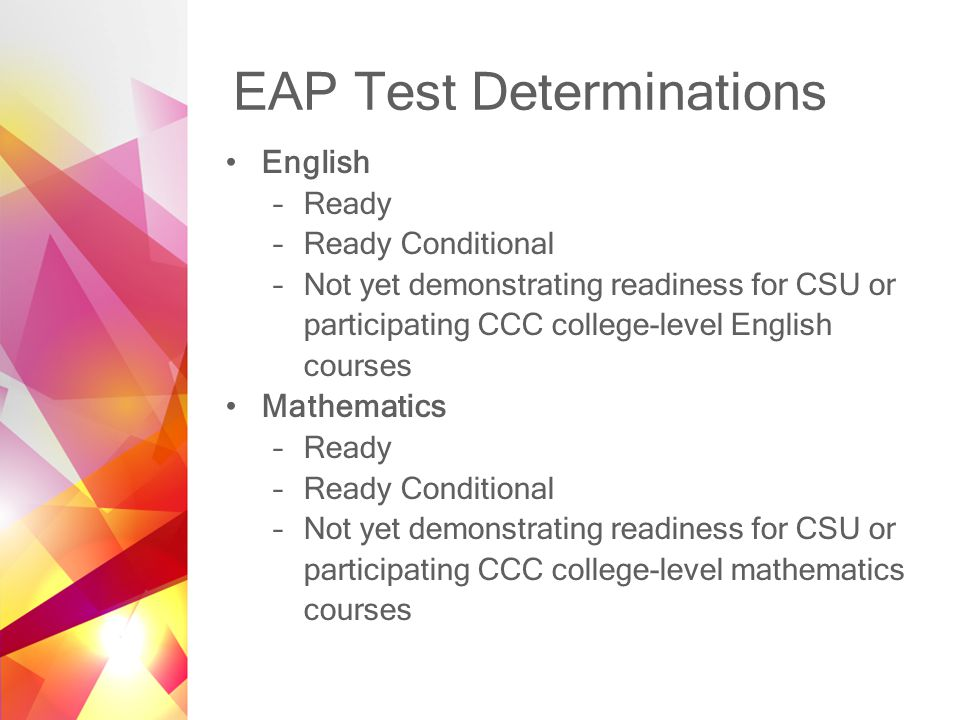 EAP Test Determinations English –Ready –Ready Conditional –Not yet demonstrating readiness for CSU or participating CCC college-level English courses Mathematics –Ready –Ready Conditional –Not yet demonstrating readiness for CSU or participating CCC college-level mathematics courses