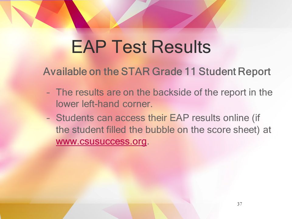 37 EAP Test Results Available on the STAR Grade 11 Student Report –The results are on the backside of the report in the lower left-hand corner.