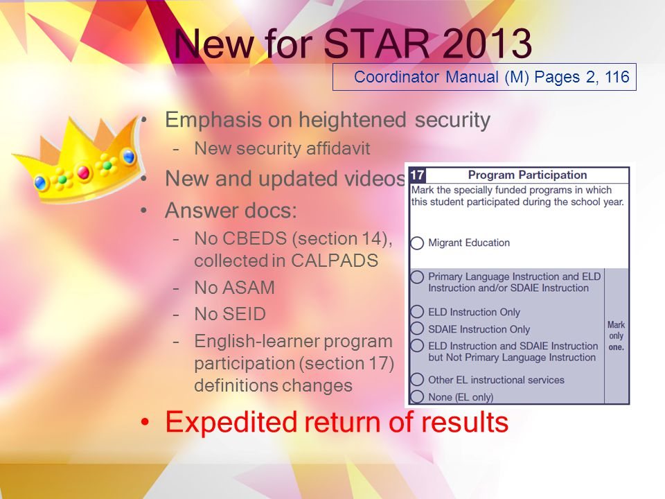 New for STAR 2013 Emphasis on heightened security –New security affidavit New and updated videos Answer docs: –No CBEDS (section 14), collected in CALPADS –No ASAM –No SEID –English-learner program participation (section 17) definitions changes Expedited return of results Coordinator Manual (M) Pages 2, 116