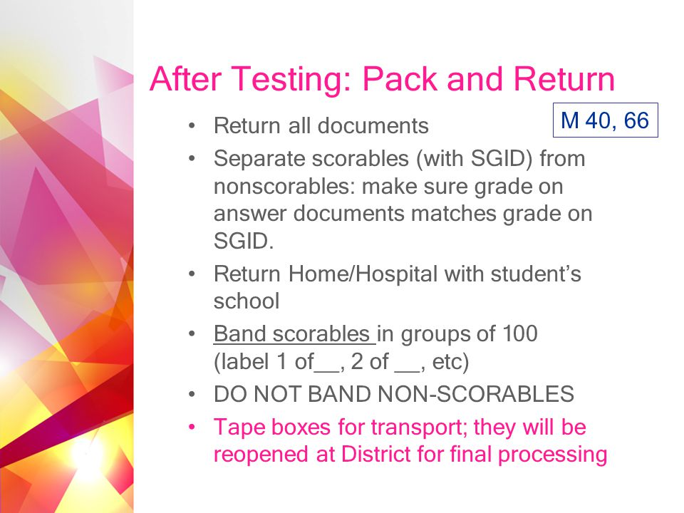 After Testing: Pack and Return Return all documents Separate scorables (with SGID) from nonscorables: make sure grade on answer documents matches grade on SGID.
