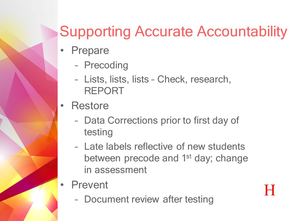 Supporting Accurate Accountability Prepare –Precoding –Lists, lists, lists – Check, research, REPORT Restore –Data Corrections prior to first day of testing –Late labels reflective of new students between precode and 1 st day; change in assessment Prevent –Document review after testing H