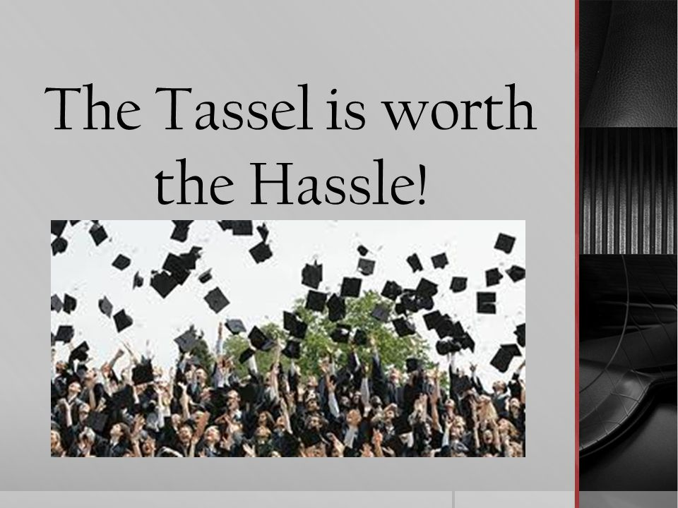 The Tassel is worth the Hassle!