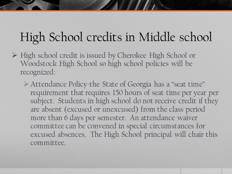 High School credits in Middle school  High school credit is issued by Cherokee High School or Woodstock High School so high school policies will be recognized:  Attendance Policy-the State of Georgia has a seat time requirement that requires 150 hours of seat time per year per subject.