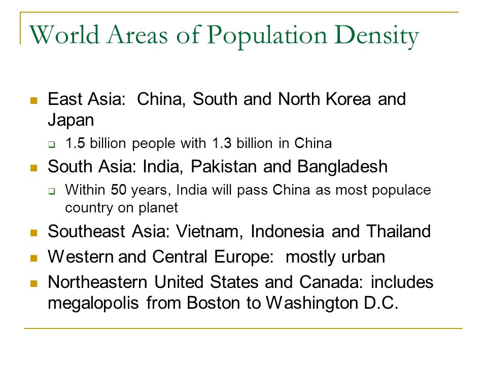 World Areas of Population Density East Asia: China, South and North Korea and Japan  1.5 billion people with 1.3 billion in China South Asia: India,