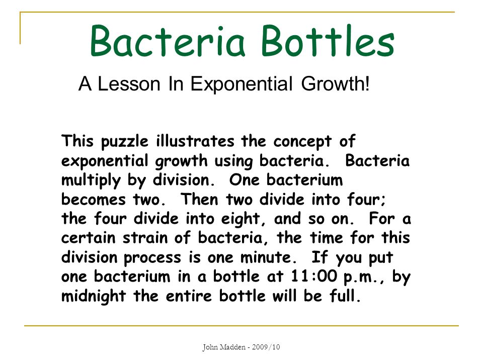 Bacteria Bottles John Madden - 2009/10 A Lesson In Exponential Growth! This puzzle illustrates the concept of exponential growth using bacteria. Bacte