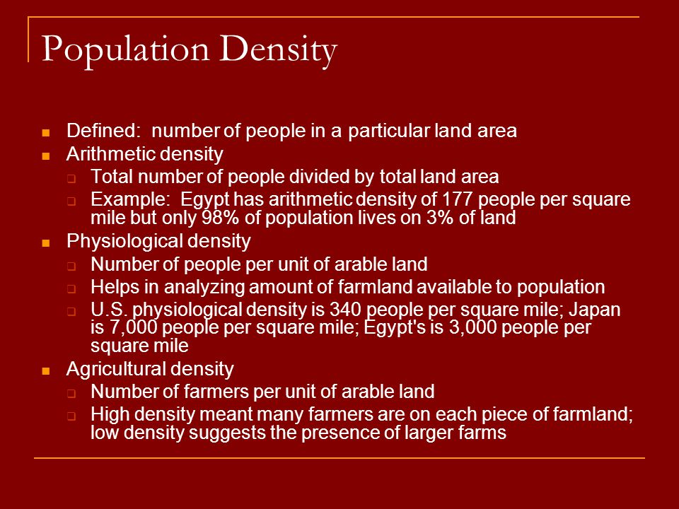 Population Density Defined: number of people in a particular land area Arithmetic density  Total number of people divided by total land area  Exampl