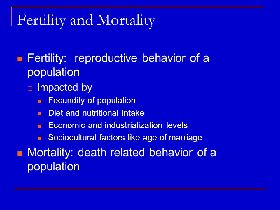 Fertility and Mortality Fertility: reproductive behavior of a population  Impacted by Fecundity of population Diet and nutritional intake Economic an