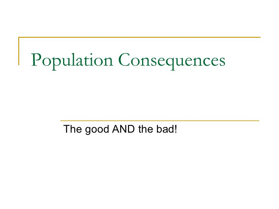 Population Consequences The good AND the bad!