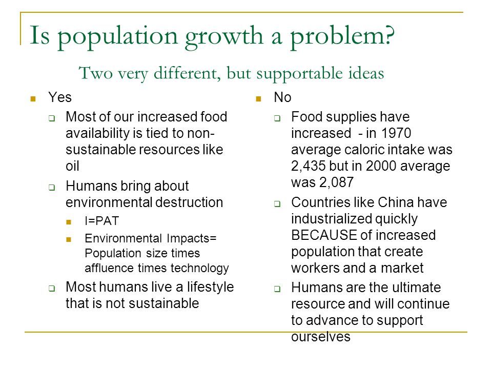 Is population growth a problem? Two very different, but supportable ideas Yes  Most of our increased food availability is tied to non- sustainable re