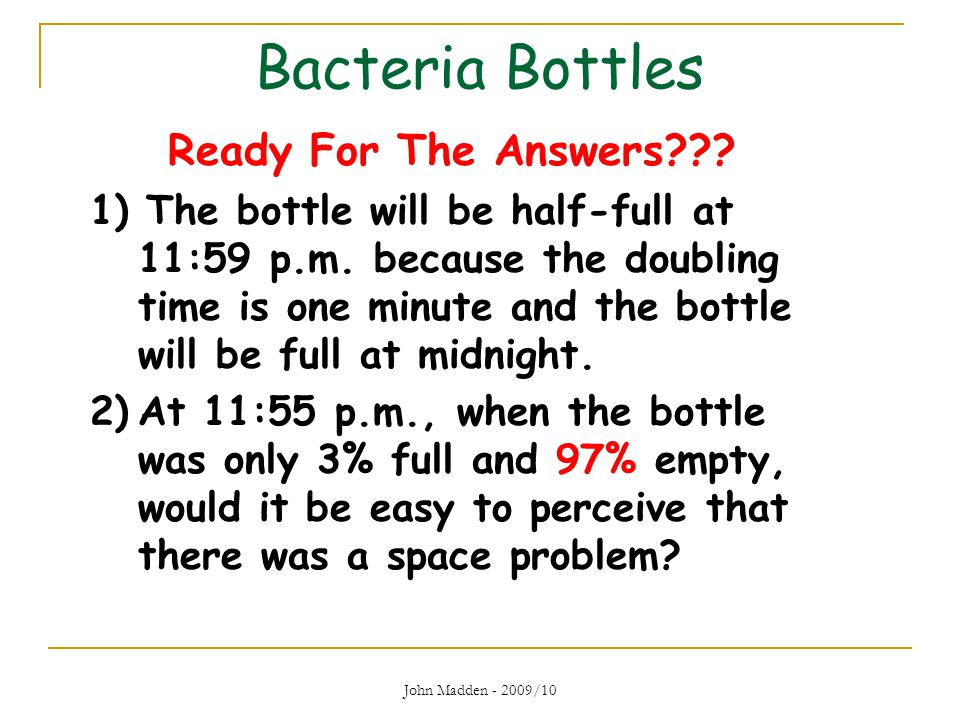 Bacteria Bottles Ready For The Answers??? 1) The bottle will be half-full at 11:59 p.m. because the doubling time is one minute and the bottle will be