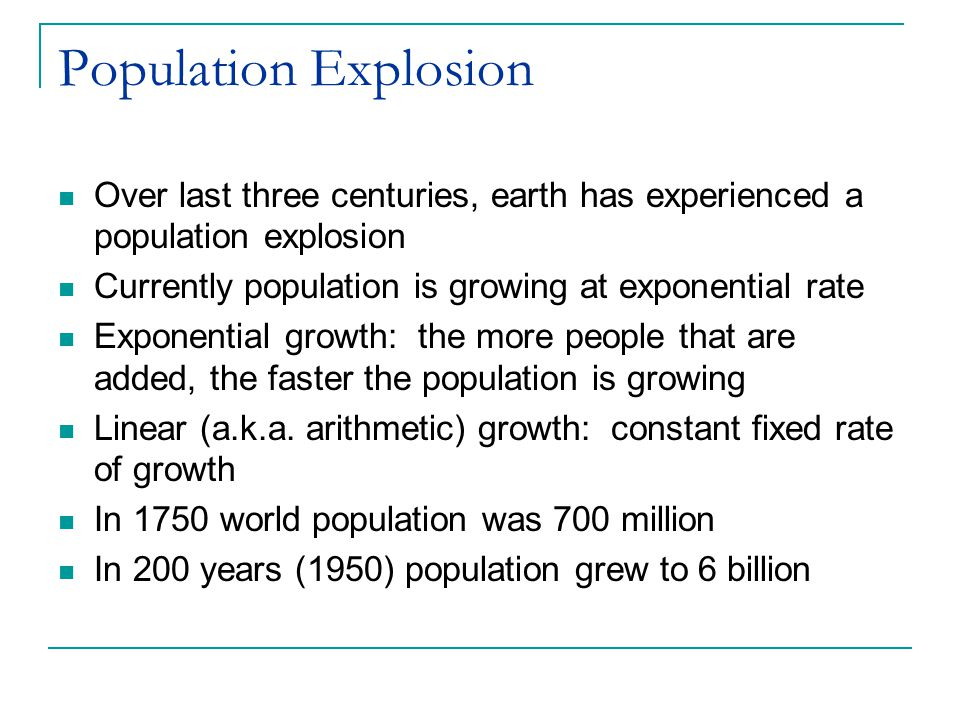 Population Explosion Over last three centuries, earth has experienced a population explosion Currently population is growing at exponential rate Expon