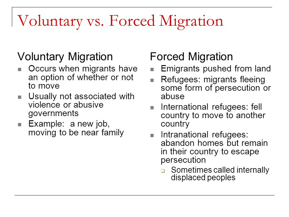 Voluntary vs. Forced Migration Voluntary Migration Occurs when migrants have an option of whether or not to move Usually not associated with violence