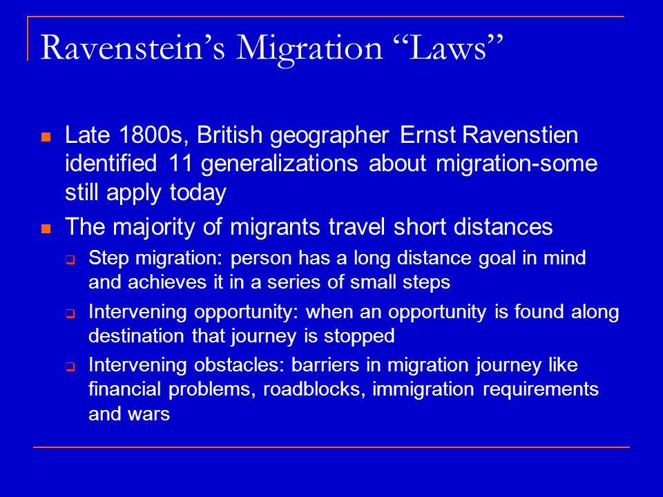 "Ravenstein's Migration ""Laws"" Late 1800s, British geographer Ernst Ravenstien identified 11 generalizations about migration-some still apply today The"